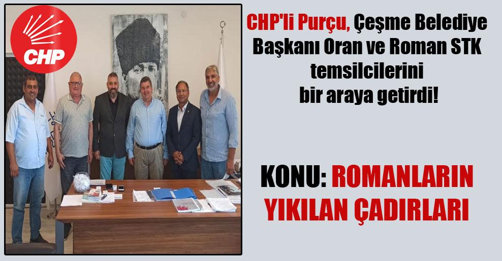 CHP'li Purçu, Çeşme Belediye Başkanı Oran ve Roman STK temsilcilerini bir araya getirdi!