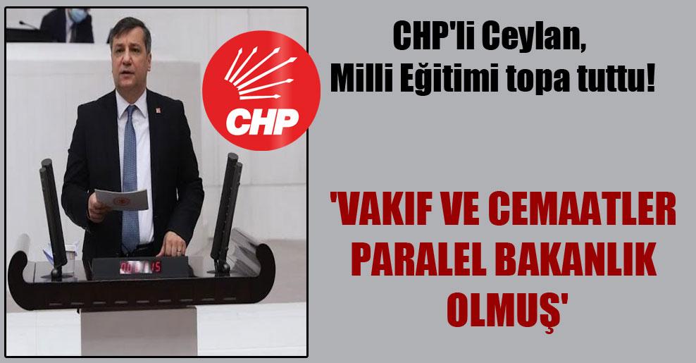 CHP'li Ceylan, Milli Eğitimi topa tuttu! 'Vakıf ve cemaatler paralel bakanlık olmuş'