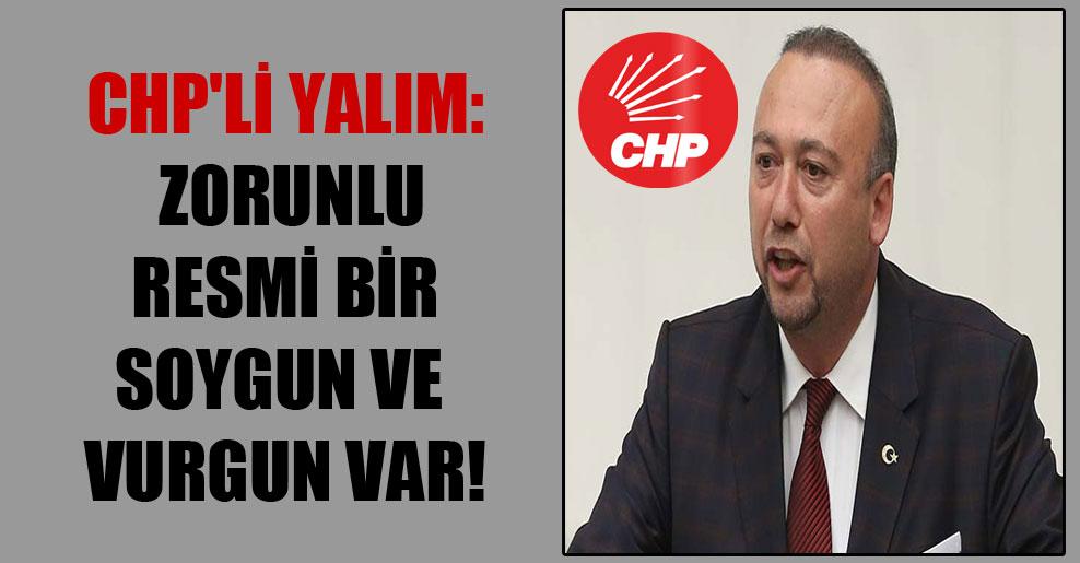 CHP'li Yalım: Zorunlu resmi bir soygun ve vurgun var!