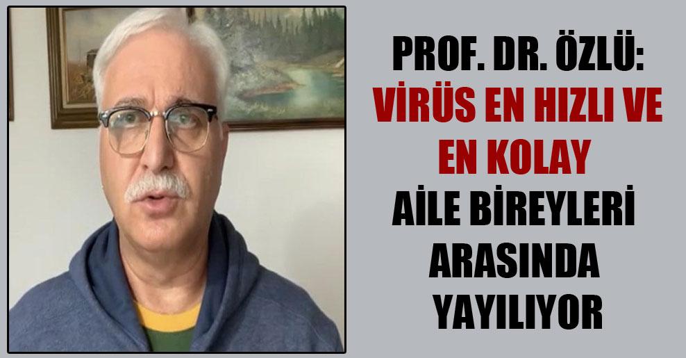 Prof. Dr. Özlü: Virüs en hızlı ve en kolay aile bireyleri arasında yayılıyor