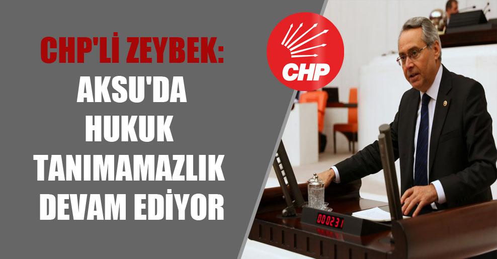 CHP'li Zeybek: Aksu'da hukuk tanımamazlık devam ediyor
