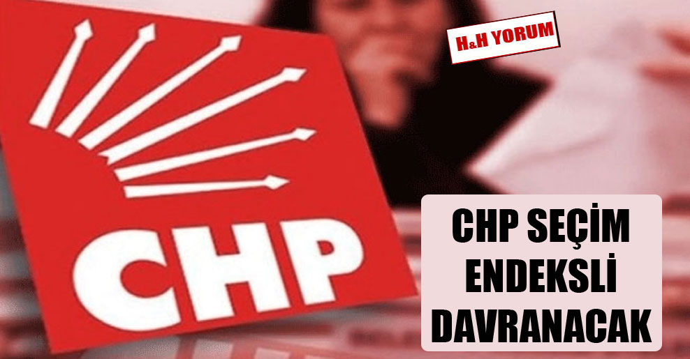 CHP seçim endeksli davranacak