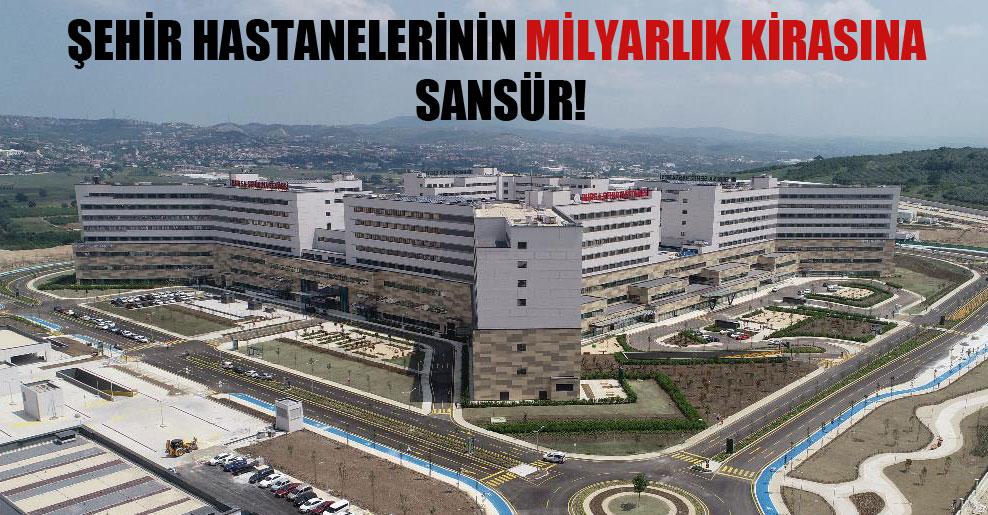 Şehir hastanelerinin milyarlık kirasına sansür!