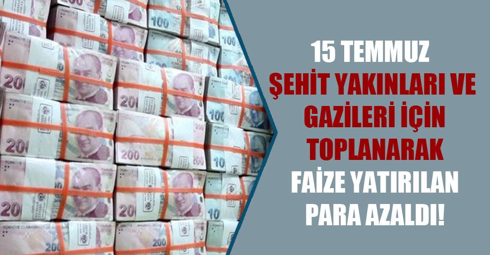 15 Temmuz şehit yakınları ve gazileri için toplanarak faize yatırılan para azaldı!