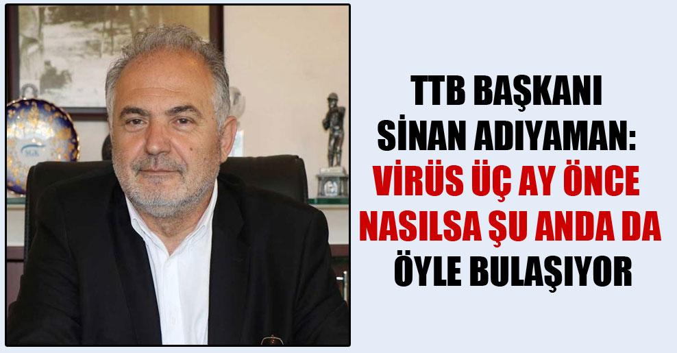 TTB Başkanı Sinan Adıyaman: Virüs üç ay önce nasılsa şu anda da öyle bulaşıyor
