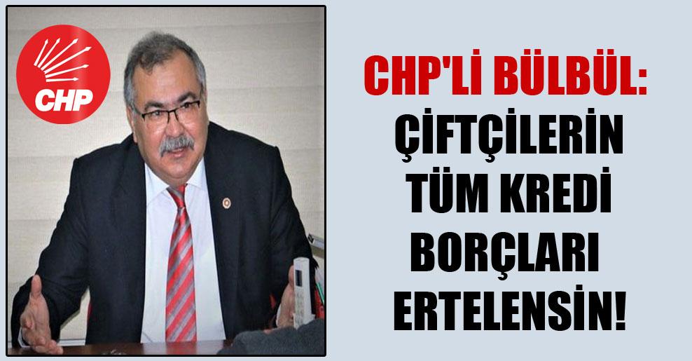 CHP'li Bülbül: Çiftçilerin tüm kredi borçları ertelensin!