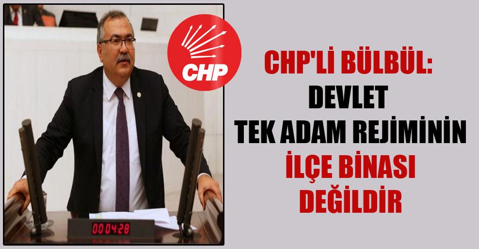 CHP'li Bülbül: Devlet tek adam rejiminin ilçe binası değildir