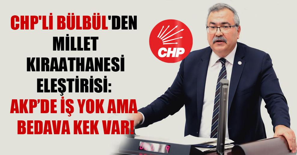 CHP'li Bülbül'den millet kıraathanesi eleştirisi: AKP'de iş yok ama bedava kek var!