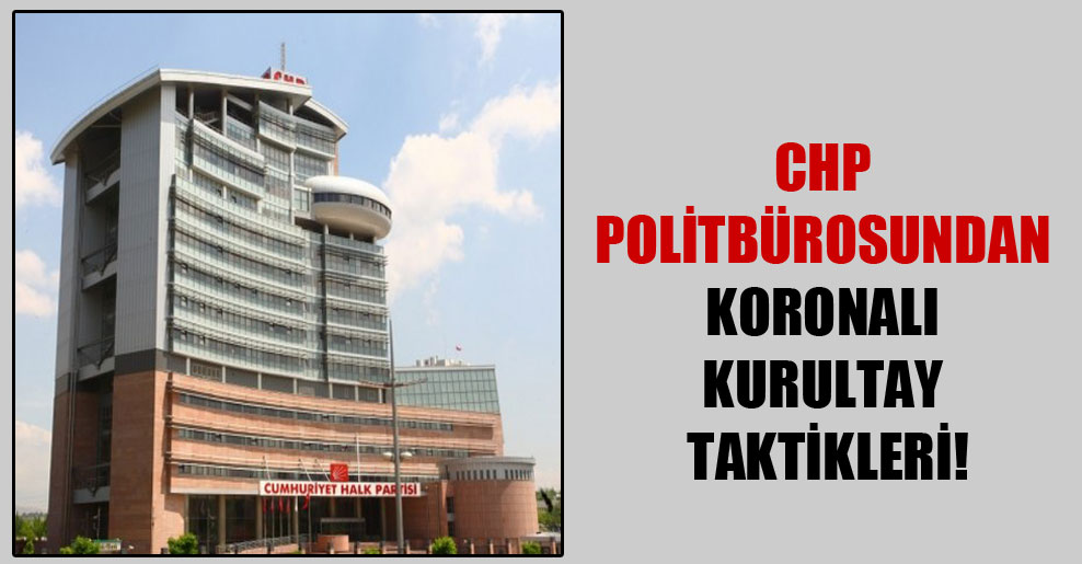 CHP politbürosundan koronalı kurultay taktikleri!