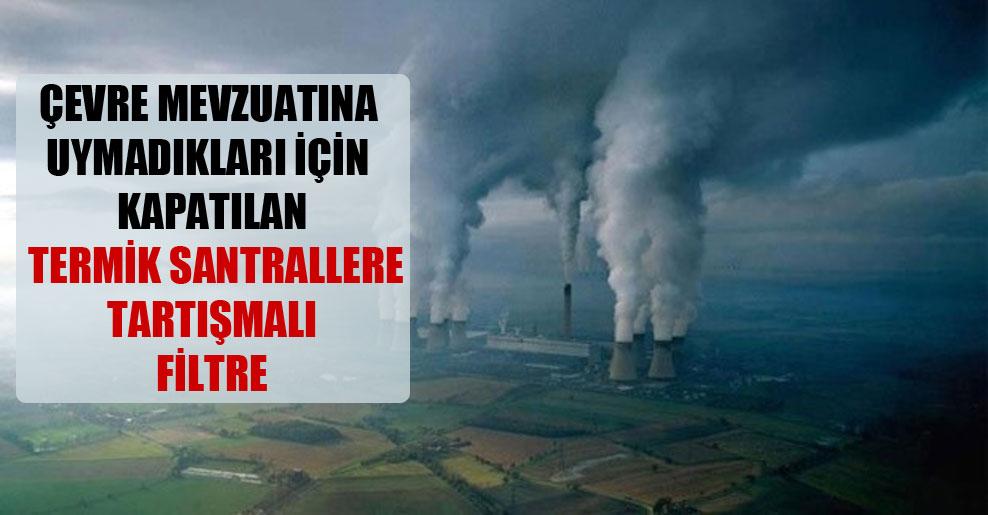 Çevre mevzuatına uymadıkları için kapatılan termik santrallere tartışmalı filtre