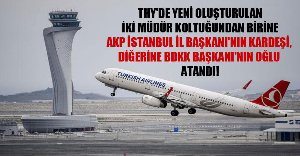 THY'de yeni oluşturulan iki müdür koltuğundan birine AKP İstanbul İl Başkanı'nın kardeşi, diğerine BDKK Başkanı'nın oğlu atandı!
