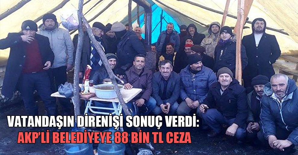 Vatandaşın direnişi sonuç verdi: AKP'li belediyeye 88 bin TL ceza