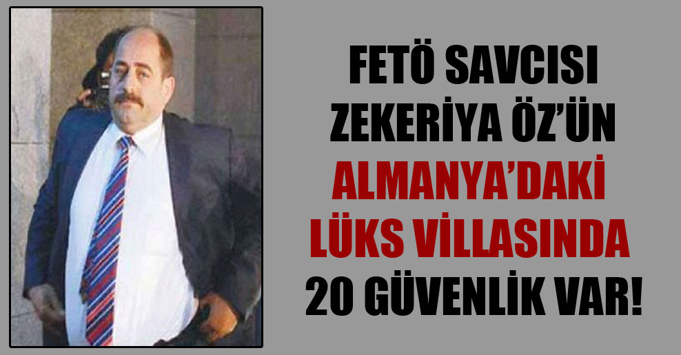 FETÖ savcısı Zekeriya Öz'ün Almanya'daki lüks villasında 20 güvenlik var!