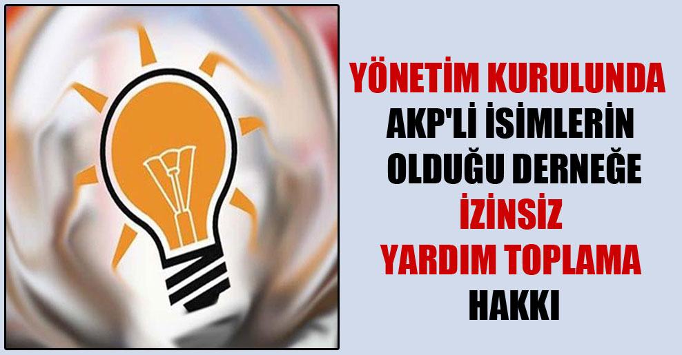 Yönetim kurulunda AKP'li isimleri olduğu derneğe izinsiz yardım toplama hakkı