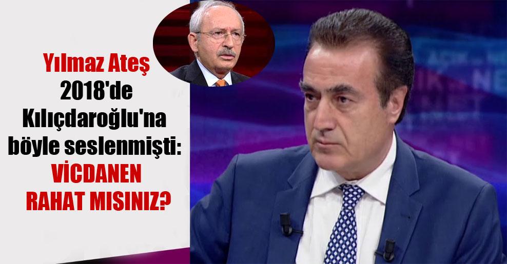Yılmaz Ateş 2018'de Kılıçdaroğlu'na böyle seslenmişti: Vicdanen rahat mısınız?