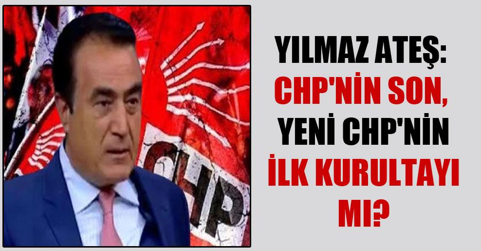Yılmaz Ateş: CHP'nin son, yeni CHP'nin ilk kurultayı mı?