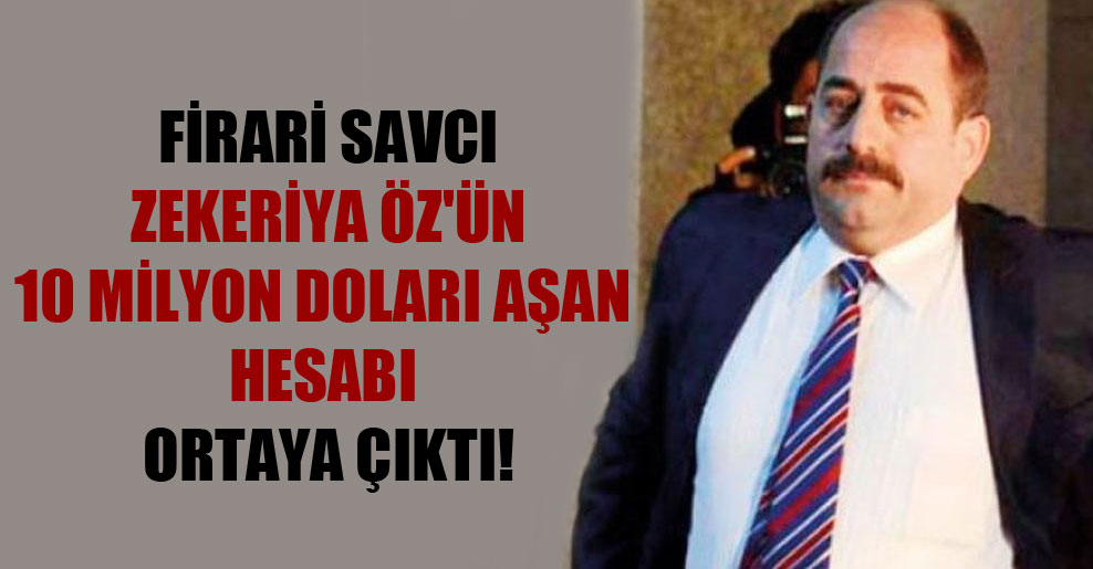 Firari savcı Zekeriya Öz'ün 10 milyon doları aşan hesabı ortaya çıktı!