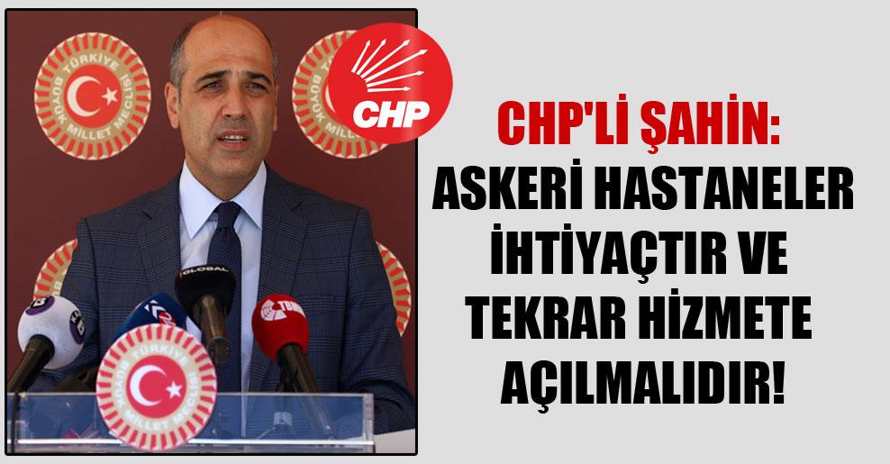CHP'li Şahin: Askeri hastaneler ihtiyaçtır ve tekrar hizmete açılmalıdır!