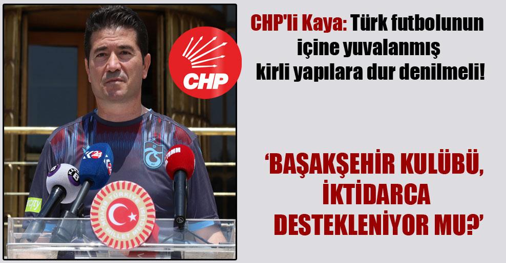 CHP'li Kaya: Türk futbolunun içine yuvalanmış kirli yapılara dur denilmeli!