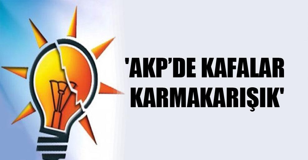 'AKP'de kafalar karmakarışık'