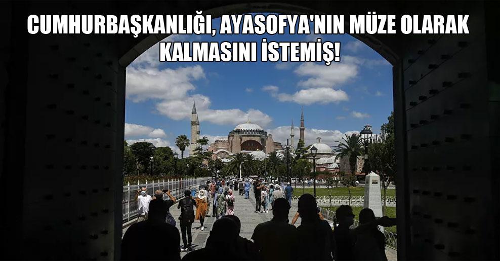 Cumhurbaşkanlığı, Ayasofya'nın müze olarak kalmasını istemiş!