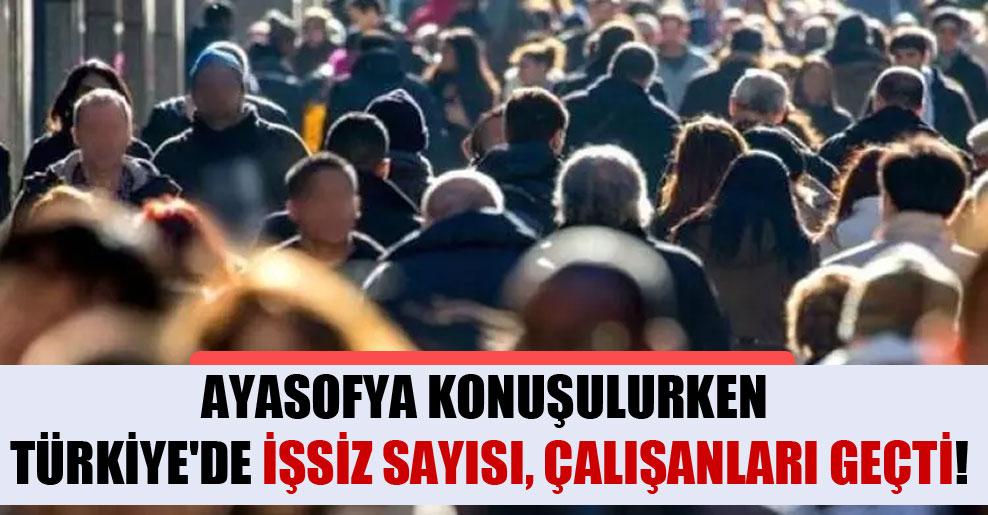 Ayasofya konuşulurken Türkiye'de işsiz sayısı, çalışanları geçti!
