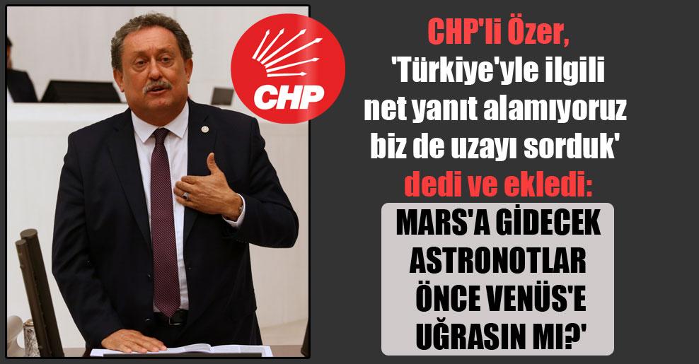 CHP'li Özer, 'Türkiye'yle ilgili net yanıt alamıyoruz biz de uzayı sorduk' dedi ve ekledi: Mars'a gidecek astronotlar önce Venüs'e uğrasın mı?'