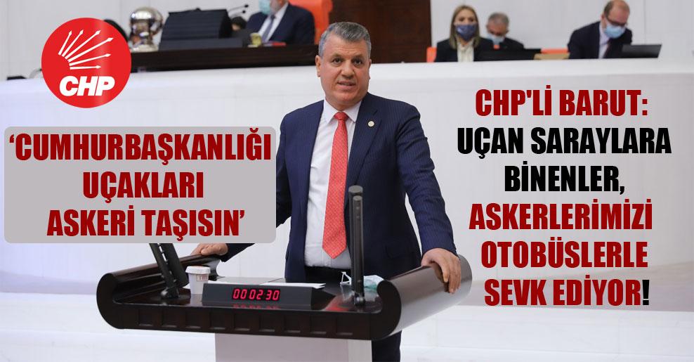 CHP'li Barut: Uçan saraylara binenler, askerlerimizi otobüslerle sevk ediyor!