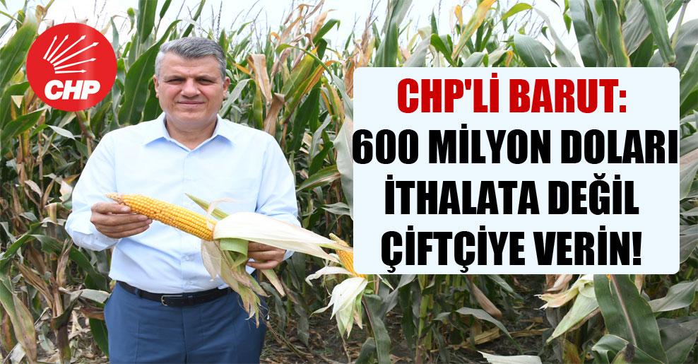 CHP'li Barut: 600 milyon doları ithalata değil çiftçiye verin!