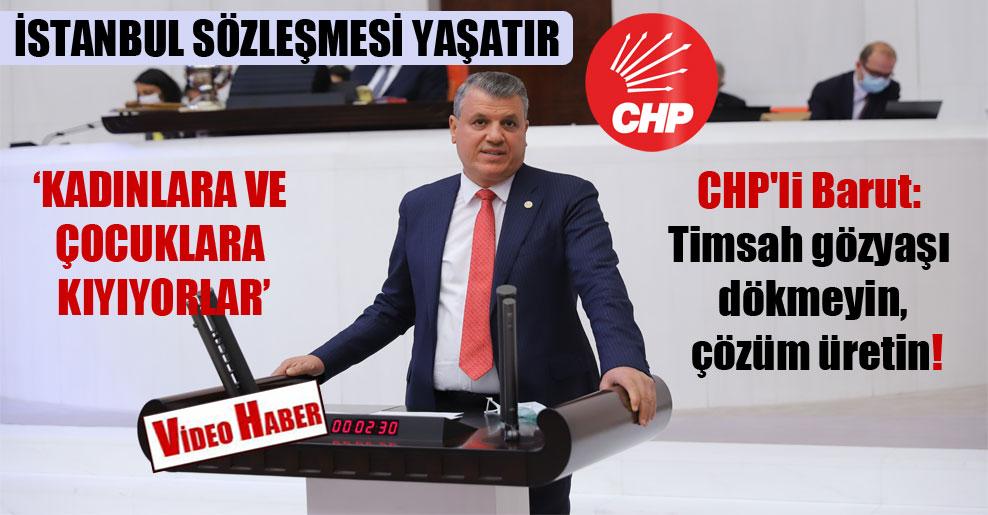 CHP'li Barut: Timsah gözyaşı dökmeyin, çözüm üretin!
