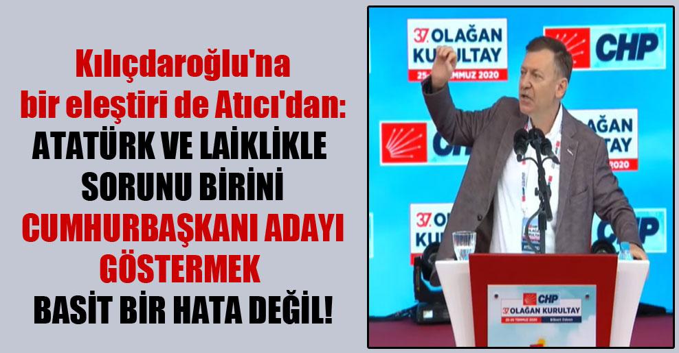 Kılıçdaroğlu'na bir eleştiri de Atıcı'dan: Atatürk ve laiklikle sorunu birini cumhurbaşkanı adayı göstermek basit bir hata değil!
