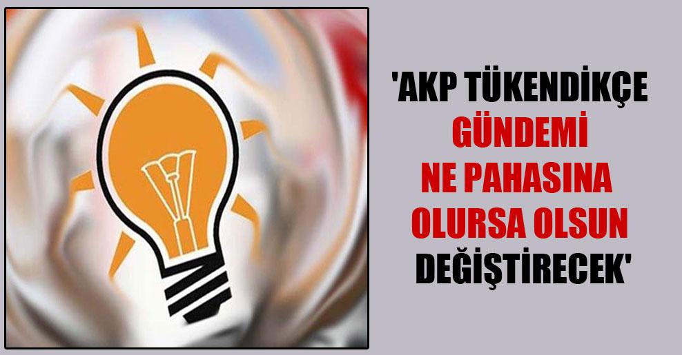 'AKP tükendikçe gündemi ne pahasına olursa olsun değiştirecek'