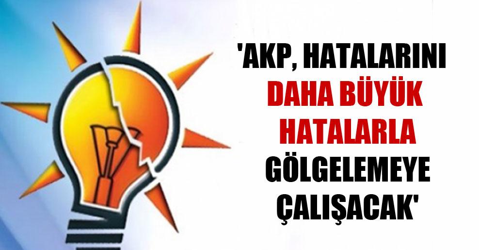 'AKP, hatalarını daha büyük hatalarla gölgelemeye çalışacak'