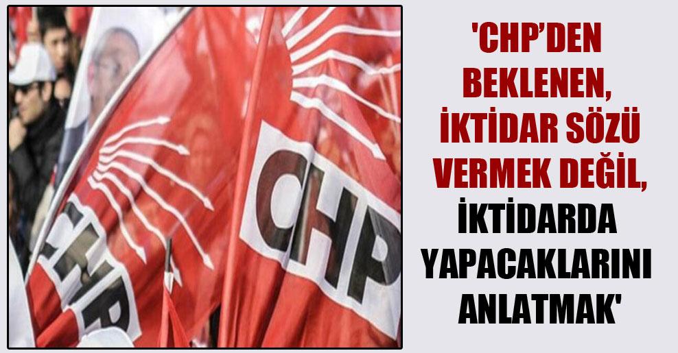 'CHP'den beklenen, iktidar sözü vermek değil, iktidarda yapacaklarını anlatmak'