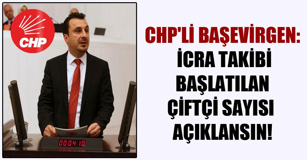 CHP'li Başevirgen: İcra takibi başlatılan çiftçi sayısı açıklansın!