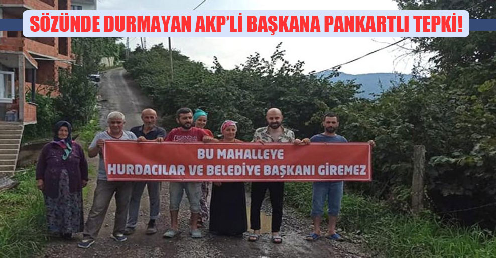 Sözünde durmayan AKP'li Başkana pankartlı tepki!