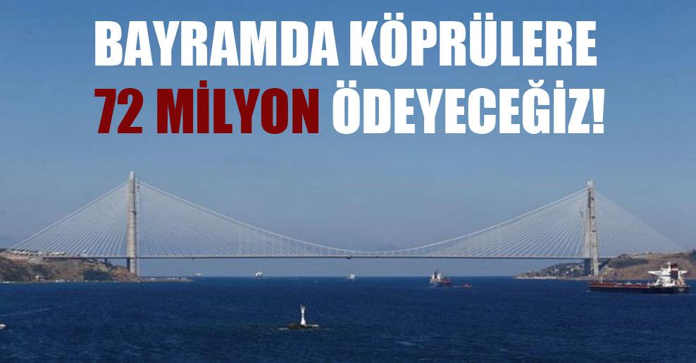 Bayramda köprülere 72 milyon ödeyeceğiz!