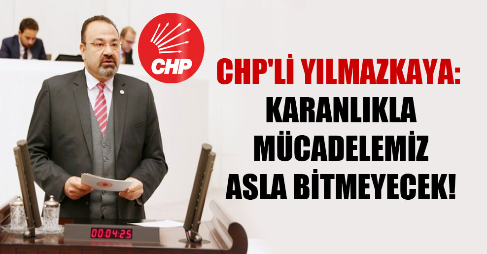 CHP'li Yılmazkaya: Karanlıkla mücadelemiz asla bitmeyecek!