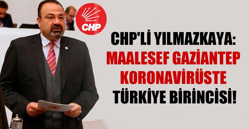 CHP'li Yılmazkaya: Maalesef Gaziantep koronavirüste Türkiye birincisi!