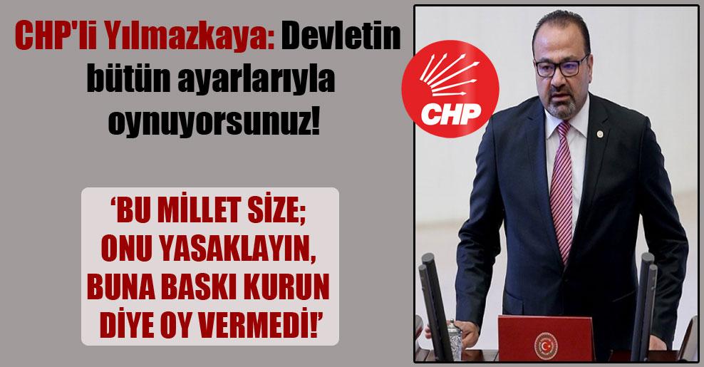 CHP'li Yılmazkaya: Devletin bütün ayarlarıyla oynuyorsunuz!