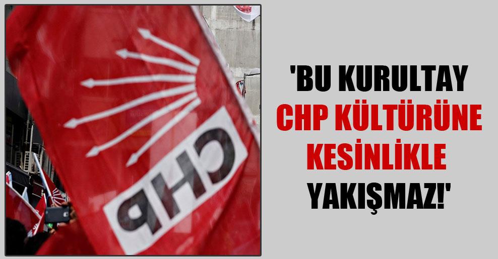 'Bu kurultay CHP kültürüne kesinlikle yakışmaz!'