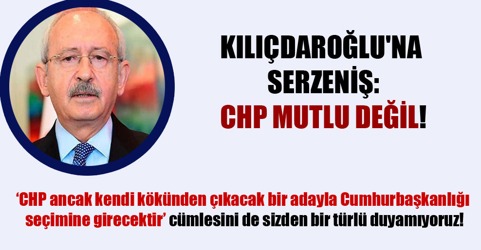 Kılıçdaroğlu'na serzeniş: CHP mutlu değil!