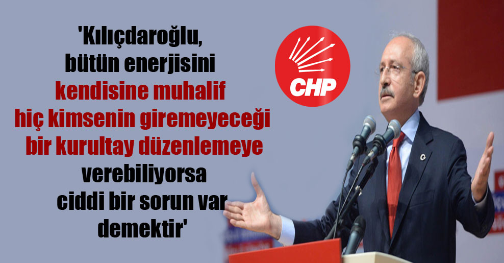 'Kılıçdaroğlu, bütün enerjisini kendisine muhalif hiç kimsenin giremeyeceği bir kurultay düzenlemeye verebiliyorsa ciddi bir sorun var demektir'