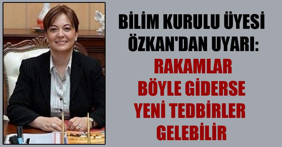 Bilim Kurulu üyesi Özkan'dan uyarı: Rakamlar böyle giderse yeni tedbirler gelebilir