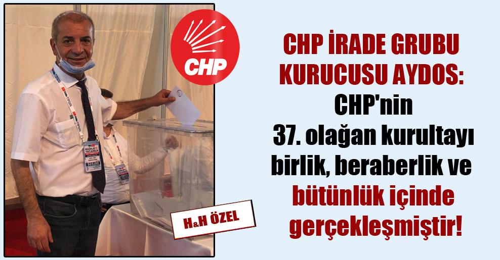 CHP İrade Grubu Kurucusu Aydos: CHP'nin 37. olağan kurultayı birlik, beraberlik ve bütünlük içinde gerçekleşmiştir!