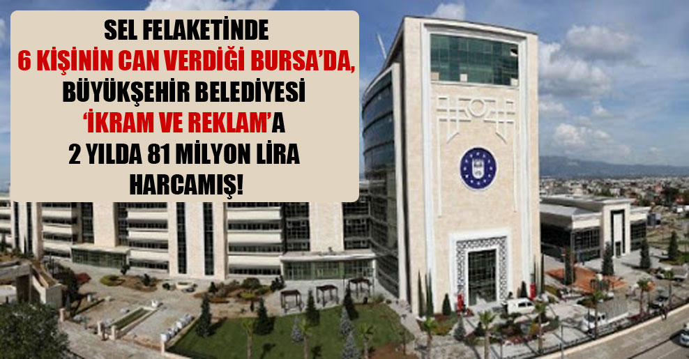 Sel felaketinde 6 kişinin can verdiği Bursa'da, Büyükşehir Belediyesi 'ikram ve reklam'a 2 yılda 81 milyon lira harcamış!