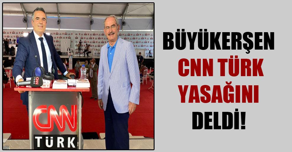 Büyükerşen CNN Türk yasağını deldi!
