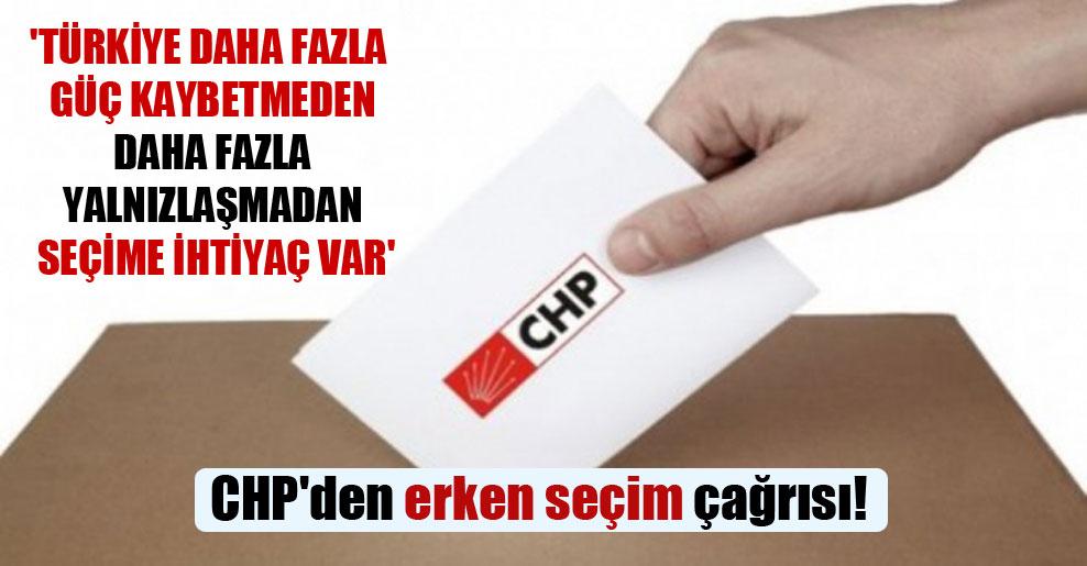 CHP'den erken seçim çağrısı! 'Türkiye daha fazla güç kaybetmeden daha fazla yalnızlaşmadan seçime ihtiyaç var'