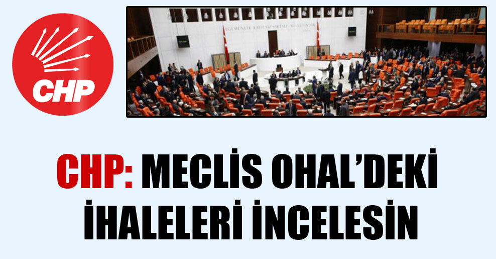 CHP: Meclis OHAL'deki ihaleleri incelesin