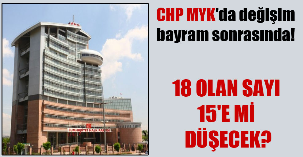 CHP MYK'da değişim bayram sonrasında!
